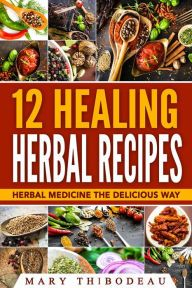 Title: Twelve Healing Herbal Recipes: Herbal Medicine The Delicious Way, Author: Mary Thibodeau