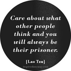 """Care about what other people think and you will always be their prisoner. Don't always be self concious of what others think of you because you could never let the """"true you"""" shine."""