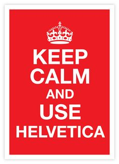 Keep Calm and Use Helvetica