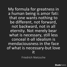 My formula for greatness in a human being is amor fati: that one wants nothing to be different, not forward, not backward, not in all eternity. Not merely bear what is necessary, still less conceal it-all idealism is mendaciousness in the face of what is necessary-but love it - Friedrich Nietzsche #3