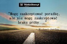 Mogę zaakceptować porażkę,ale nie mogę zaakceptować braku próby. - Michael Jordan