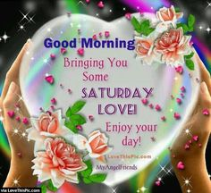 Good Morning, Bringing you some Saturday Love! Enjoy your day!