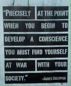 """""""Precisely at the point when you begin to develop a conscience, you must find yourself at war with your society. Definitely one of my favorite quotes. Think, Social Justice, Real Talk, Inspire Me, Feminism, Wise Words, Favorite Quotes, Quotations, Me Quotes"""