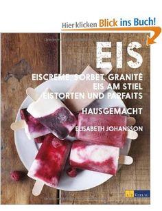 Eis - Eiscreme, Sorbet, Granité, Eis am Stiel, Eistorten und Parfaits hausgemacht: Amazon.de: Elisabeth Johansson: Bücher