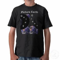 Picture Earth Going Green Tshirt - I updated it to be a bit more on the nifty side with the words, Picture Earth on top and moved the design down the shirt a little. I like it a lot more now . . .