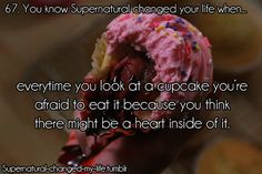 You know Supernatural changed your life when. every time you look at a cupcake you're afraid it eat it because you think there might be a heart inside of it. Supernatural Facts, Super Natural, Destiel, Superwholock, You Changed, Fandoms, Life, Dean, Tv