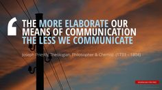 """THE MORE ELABORATE OUR  MEANS OF COMMUNICATION  THE LESS WE COMMUNICATE""	 Joseph Priestly, Theologian, Philosopher, Chemist"