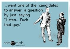 I want one of the candidates to answer a question by just saying 'Listen... Fuck that guy.'