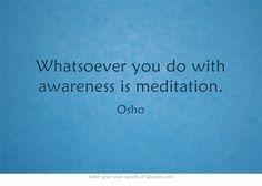 """Whatsoever you do with awareness is meditation."" ~ Osho"