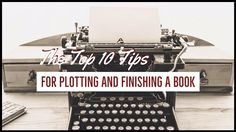 The Top 10 Tips For Plotting And Finishing A Book