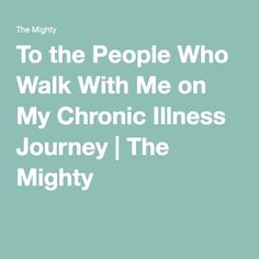 To the People Who Walk With Me on My Chronic Illness Journey | The Mighty