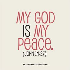 """My God is my PEACE. """"Peace I leave with you; my peace I give you. I do not give to you as the world gives. Do not let your hearts be troubled and do not be afraid""""…John 14:27."""
