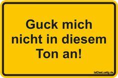 Guck mich nicht in diesem Ton an! ... gefunden auf https://www.istdaslustig.de/spruch/363 #lustig #sprüche #fun #spass