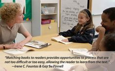 "Fountas & Pinnell Leveled Book Website - ""Matching books to readers provides opportunities to process that are not too difficult or too easy, allowing the reader to learn from the text."""