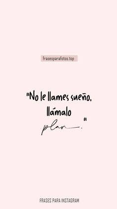 "FRASES BONITAS PARA INSTAGRAM. ""No le llames sueño, llámalo PLAN."" Frases para tumblr bonitas en español. Frases bonitas para mi novia, mi novio, amigas, amigos, familia y para fotos. FOTOS CON FRASES para Compartir. FONDOS DE PANTALLA BONITOS CON FRASES. Frases Tumblr, Girl Power, Bible, Inspirational Quotes, How To Plan, Words, Funny, 1, Amor"