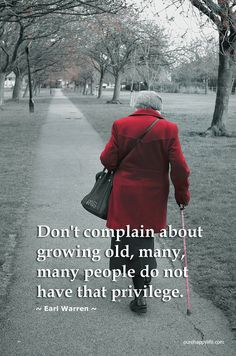 Don't complain about growing old, many, many people do not have that privilege.