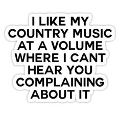 'I Like My Country Music at a Volume Where I Can't Hear You Complaining About it.' Sticker by ccooll Country Music Quotes, Country Music Lyrics, Country Songs, Country Music Shirts, Country Girl Life, Cute N Country, Country Girls, Funny Phone Wallpaper, Camo Wallpaper