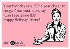 "Your birthday says, ""One year closer to cougar,"" but your looks say, ""Can I see some ID?"" Happy Birthday, Friend!!! Someecard"