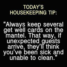Also you should always keep your vacuum out and a bucket.  That way when people just stop in it looks like they have just interrupted your cleaning :)