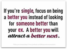 A better you will attract a better next. I don't need this anymore cause I  don't plan on being single again, but it's good advice for anyone who is.