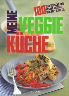 Meine Veggie-Küche: 100 vegetarische und vegane Rezepte von Rolf Caviezel, Tre Torri Verlag 2014, ISBN-13: 978-3944628196