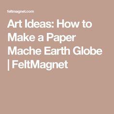 Art Ideas: How to Make a Paper Mache Earth Globe | FeltMagnet
