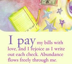 I pay my bills with love, and I rejoice as I write out each check. Abundance flows freely through me.~ Louise L. Hay