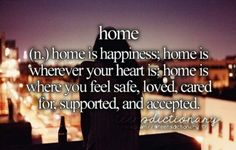 """""""Home is happiness; home is wherever your heart is; home is where you feel safe, loved, cared for, supported, and accepted. Tumblr Definition, Teen Definition, Vocabulary Definition, Personal Dictionary, Teen Dictionary, Words Quotes, Me Quotes, Sayings, Author Quotes"""