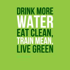 """Drink more water, eat clean, train mean, live green"". #Quotes by @candidman #298477"