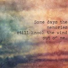Some days the memories still knock the wind out of me...