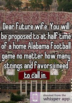 Dear future wife. You will be proposed to at half time of a home Alabama football game no matter how many strings and favors i need to call in.