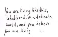 """""""You are living like this, sheltered, in a delicate world, and you believe you are living."""" -Anaïs Nin"""