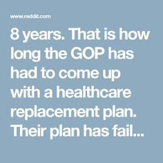 8 years. That is how long the GOP has had to come up with a healthcare replacement plan. Their plan has failed. Now, they are trying to simply repeal the ACA with NO REPLACEMENT. They want to vote this week. Call your Senators and tell them HELL NO! : TwoXChromosomes