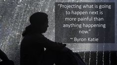 """""""Projecting what is going to happen next is more painful than anything happening now."""" ~ Byron Katie"""