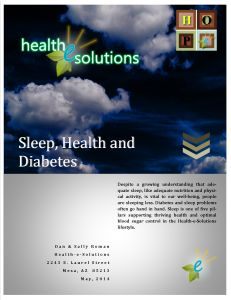 Sleep is one of five pillars supporting thriving health and optimal blood sugar control in the Health-e-Solutions lifestyle. Research is revealing the links between sleep and diabetes and suggests that we should use sleep like diet and exercise to prevent or treat this common disease.  Make sleep a priority! We'll help you learn how with this 31-page special report on Sleep, Health and Diabetes.