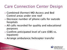 Care Connection Center Design - Combined (former) MD Access and Bed, Control areas under one roof, Decrease number of phone calls for outside hospitals, All calls recorded for quality and educational purposes, Confirm anticipated level of care (OBS vs. Inpatient), Arrange ambulance/helicopter transfer.