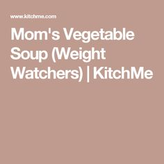 Mom's Vegetable Soup (Weight Watchers) | KitchMe
