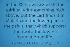 In the West, we associate the spiritual with something high above, but the East finds it in Muladhara, the lower part of the pelvis, that which supports the roots, the lowest foundation of life. ~Carl Jung, ETH Lecture, Pages 104.
