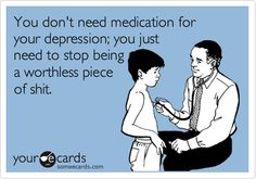 You don't need medication for your depression; you just need to stop being a worthless piece of shit.