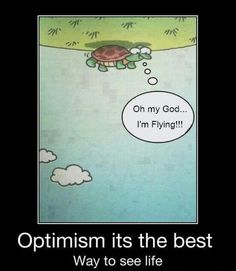 Yup, I'm an optimist. Sometimes it's annoying.