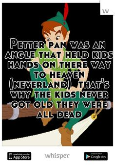 Petter pan was an angle that held kids hands on there way to heaven (neverland)  that's why the kids never got old they were all dead