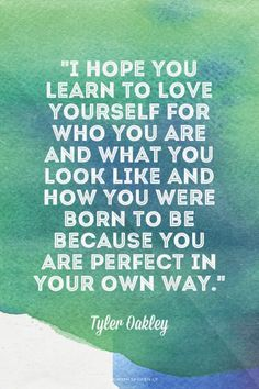 """""""I hope you learn to love yourself for who you are and what you look like and how you were born to be because you are perfect in your own way."""" - Tyler Oakley 