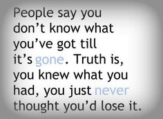 """""""People say you never know what you've got till it's gone. Truth is, you knew what you had, you just never thought you'd lose it."""""""