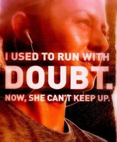 doubt is still running with me, sometimes she beats me, but i am coming for her!!!!
