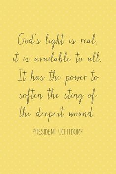 """""""God's light is real. It is available to all. IT has the power to soften the sting of the deepest wound."""" ~President Dieter D. Uchtdorf"""