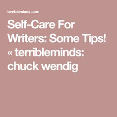 Self-Care For Writers: Some Tips! « terribleminds: chuck wendig