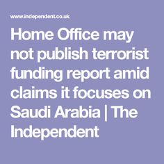 Home Office may not publish terrorist funding report amid claims it focuses on Saudi Arabia   The Independent