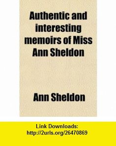 Authentic and Interesting Memoirs of Miss Ann Sheldon (1-17); (Now Mrs. Archer ) Written by Herself. (9780217722223) Ann Sheldon , ISBN-10: 0217722229  , ISBN-13: 978-0217722223 ,  , tutorials , pdf , ebook , torrent , downloads , rapidshare , filesonic , hotfile , megaupload , fileserve
