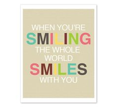 When you're smiling the whole world smiles with you!