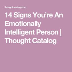 14 Signs You're An Emotionally Intelligent Person | Thought Catalog